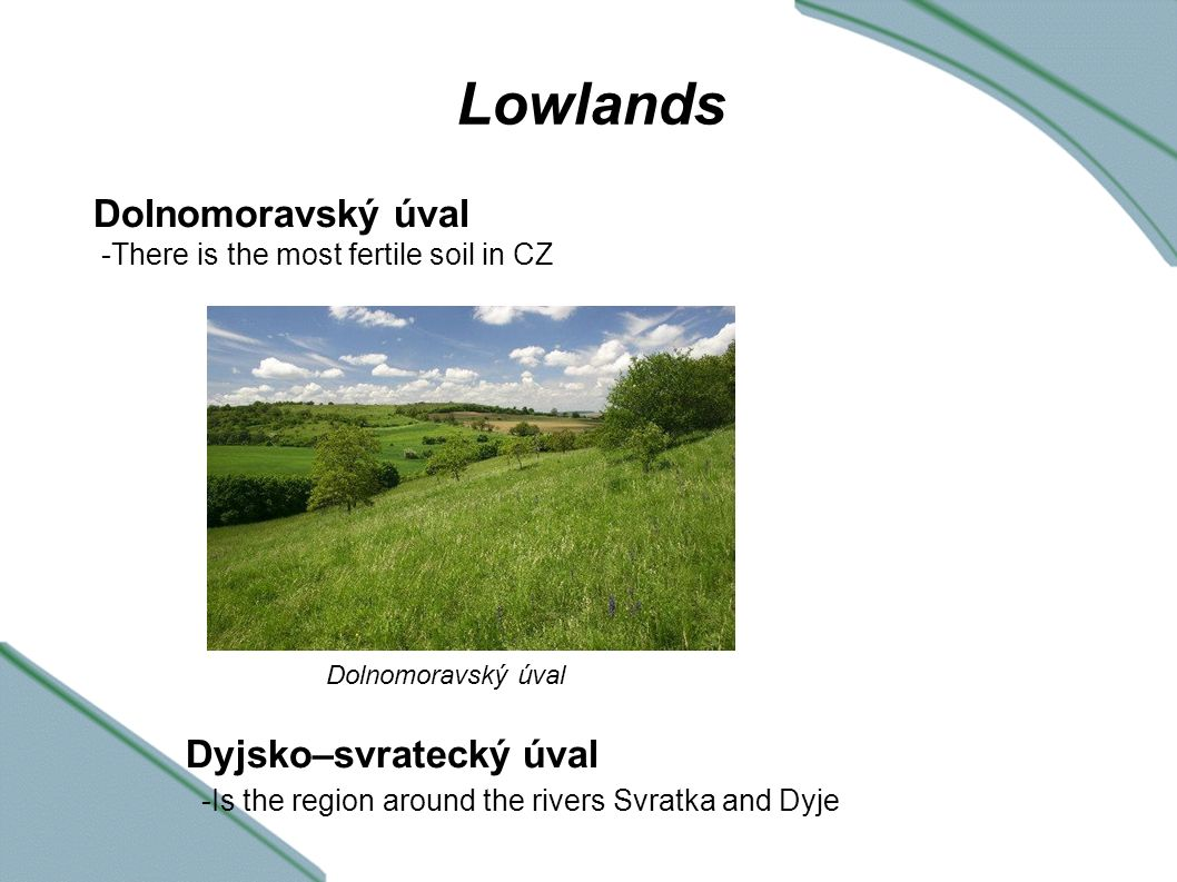 Lowlands Dolnomoravský úval -There is the most fertile soil in CZ Dyjsko–svratecký úval -Is the region around the rivers Svratka and Dyje Dolnomoravský úval
