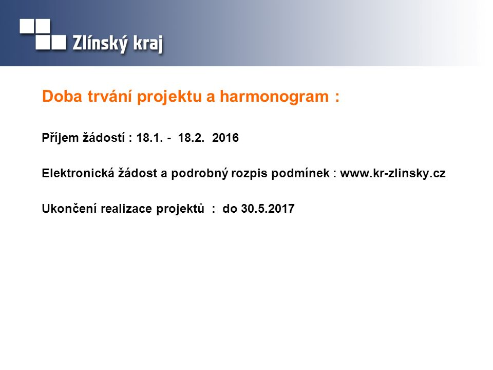Doba trvání projektu a harmonogram : Příjem žádostí : 18.1. - 18.2. 2016 Elektronická žádost a podrobný rozpis podmínek : www.kr-zlinsky.cz Ukončení r