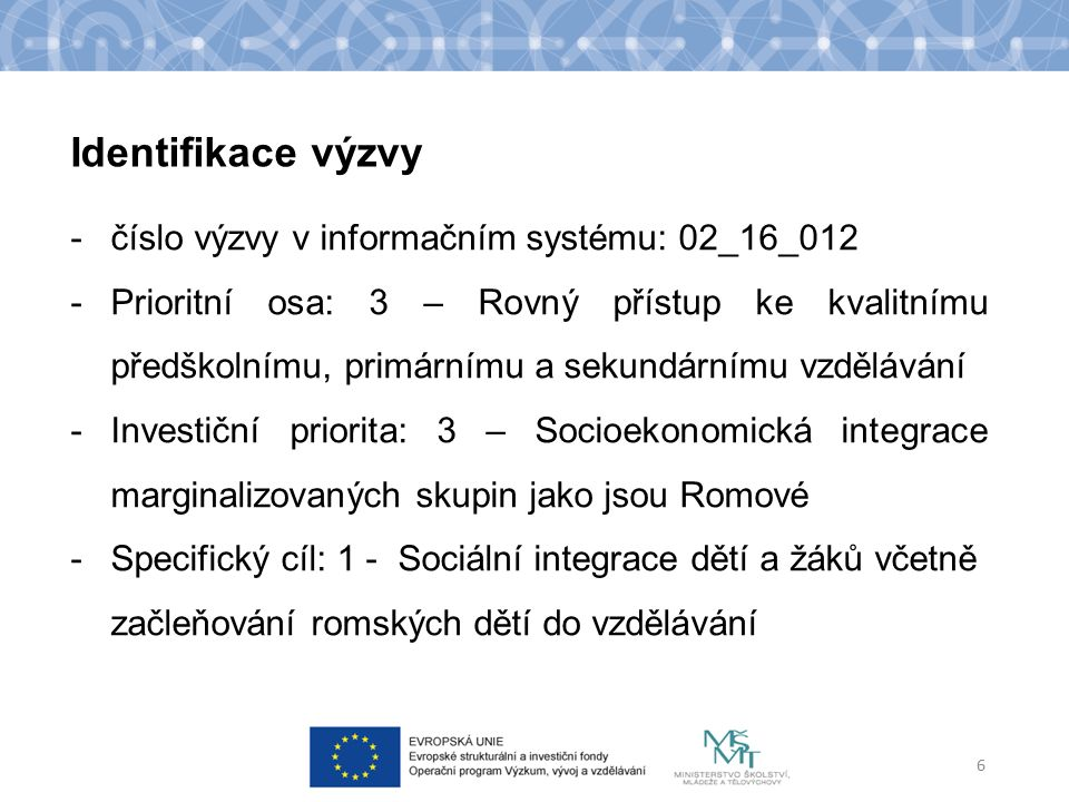 Identifikace výzvy -číslo výzvy v informačním systému: 02_16_012 -Prioritní osa: 3 – Rovný přístup ke kvalitnímu předškolnímu, primárnímu a sekundárnímu vzdělávání -Investiční priorita: 3 – Socioekonomická integrace marginalizovaných skupin jako jsou Romové -Specifický cíl: 1 - Sociální integrace dětí a žáků včetně začleňování romských dětí do vzdělávání 6