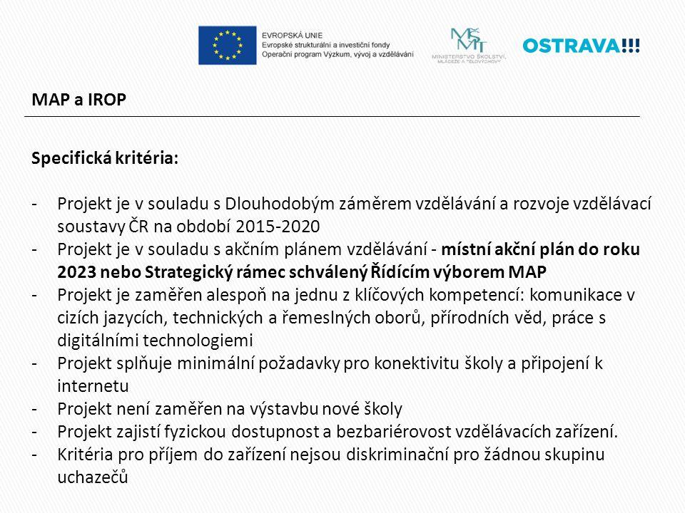 MAP a IROP Specifická kritéria: -Projekt je v souladu s Dlouhodobým záměrem vzdělávání a rozvoje vzdělávací soustavy ČR na období 2015-2020 -Projekt je v souladu s akčním plánem vzdělávání - místní akční plán do roku 2023 nebo Strategický rámec schválený Řídícím výborem MAP -Projekt je zaměřen alespoň na jednu z klíčových kompetencí: komunikace v cizích jazycích, technických a řemeslných oborů, přírodních věd, práce s digitálními technologiemi -Projekt splňuje minimální požadavky pro konektivitu školy a připojení k internetu -Projekt není zaměřen na výstavbu nové školy -Projekt zajistí fyzickou dostupnost a bezbariérovost vzdělávacích zařízení.
