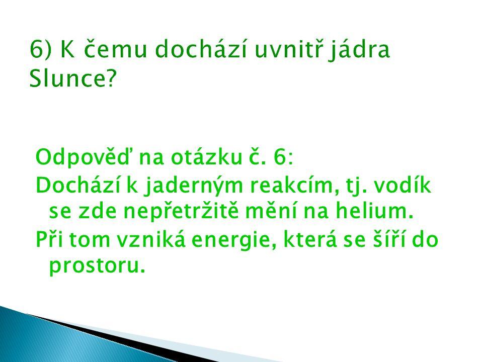 Odpověď na otázku č. 6: Dochází k jaderným reakcím, tj. vodík se zde nepřetržitě mění na helium. Při tom vzniká energie, která se šíří do prostoru.