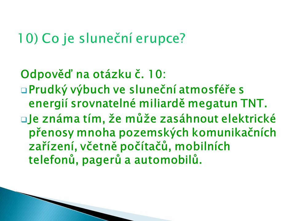 Odpověď na otázku č. 10:  Prudký výbuch ve sluneční atmosféře s energií srovnatelné miliardě megatun TNT.  Je známa tím, že může zasáhnout elektrick