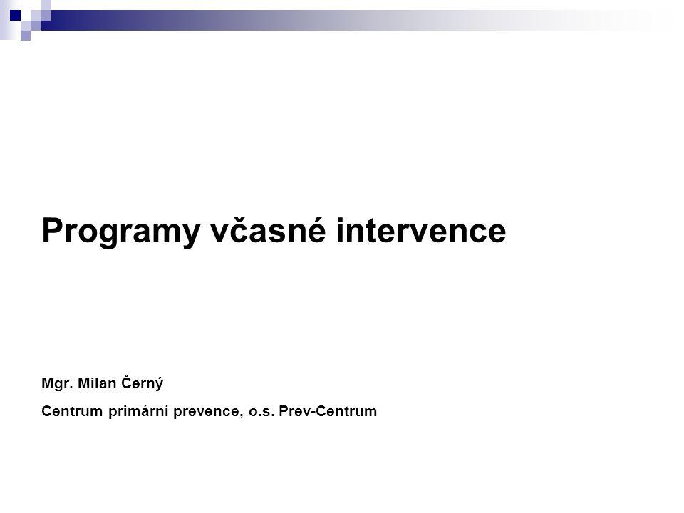 Programy včasné intervence Mgr. Milan Černý Centrum primární prevence, o.s. Prev-Centrum