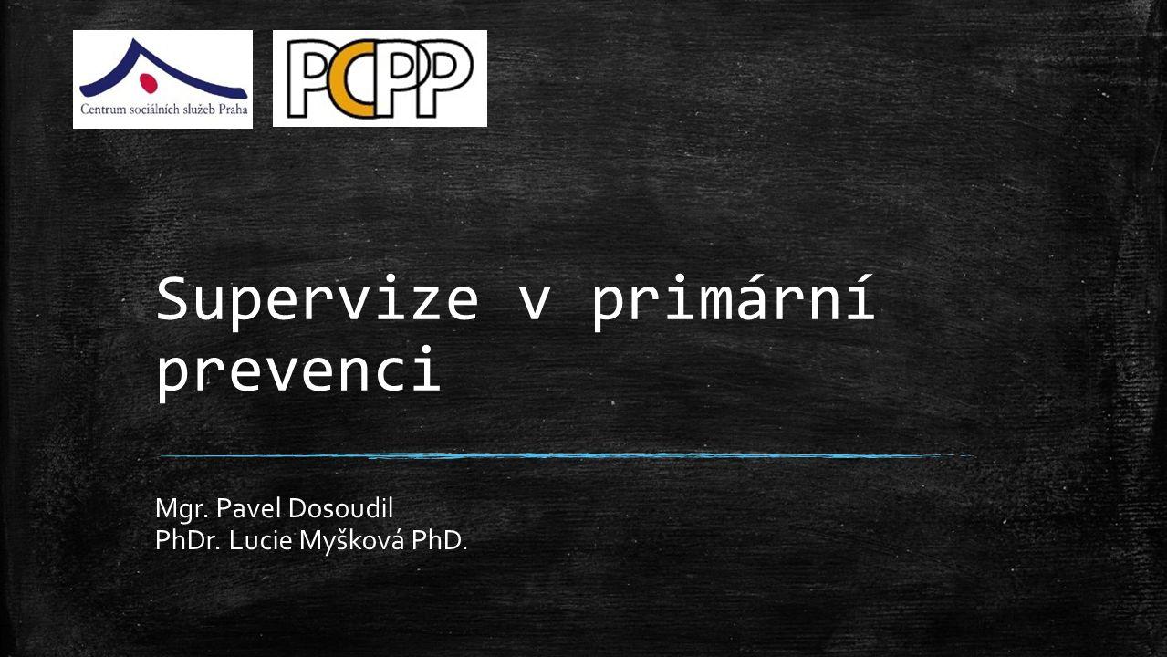 Supervize v primární prevenci Mgr. Pavel Dosoudil PhDr. Lucie Myšková PhD.