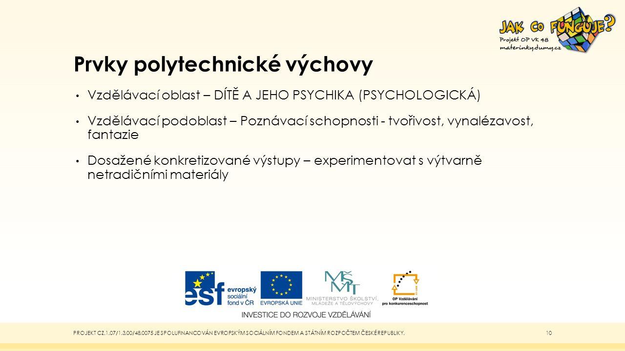 Prvky polytechnické výchovy Vzdělávací oblast – DÍTĚ A JEHO PSYCHIKA (PSYCHOLOGICKÁ) Vzdělávací podoblast – Poznávací schopnosti - tvořivost, vynalézavost, fantazie Dosažené konkretizované výstupy – experimentovat s výtvarně netradičními materiály PROJEKT CZ.1.07/1.3.00/48.0075 JE SPOLUFINANCOVÁN EVROPSKÝM SOCIÁLNÍM FONDEM A STÁTNÍM ROZPOČTEM ČESKÉ REPUBLIKY.10