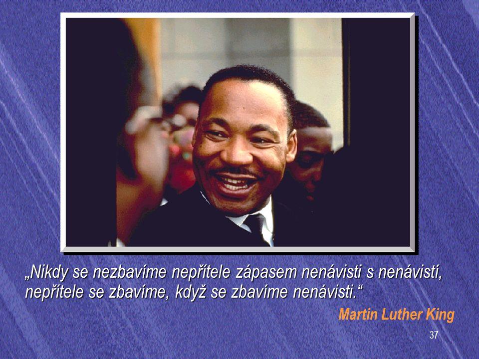 """37 """"Nikdy se nezbavíme nepřítele zápasem nenávisti s nenávistí, nepřítele se zbavíme, když se zbavíme nenávisti. Martin Luther King"""