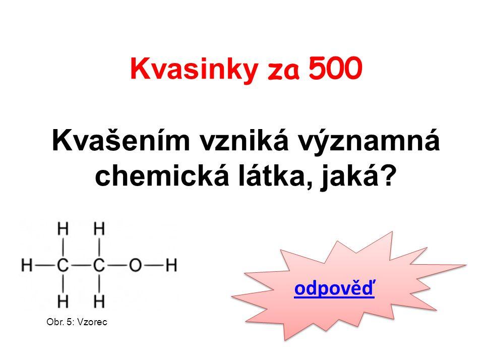 Kvasinky za 500 Kvašením vzniká významná chemická látka, jaká odpověď Obr. 5: Vzorec