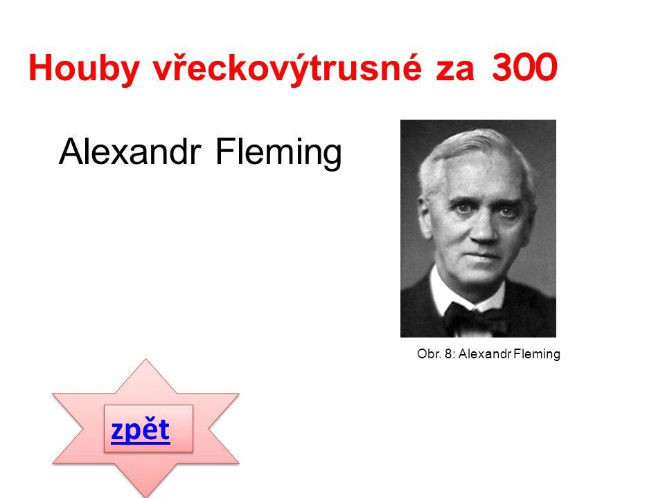 Alexandr Fleming zpět Houby vřeckovýtrusné za 300 Obr. 8: Alexandr Fleming
