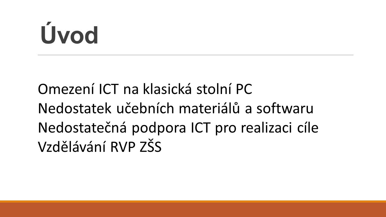 Úvod Omezení ICT na klasická stolní PC Nedostatek učebních materiálů a softwaru Nedostatečná podpora ICT pro realizaci cíle Vzdělávání RVP ZŠS