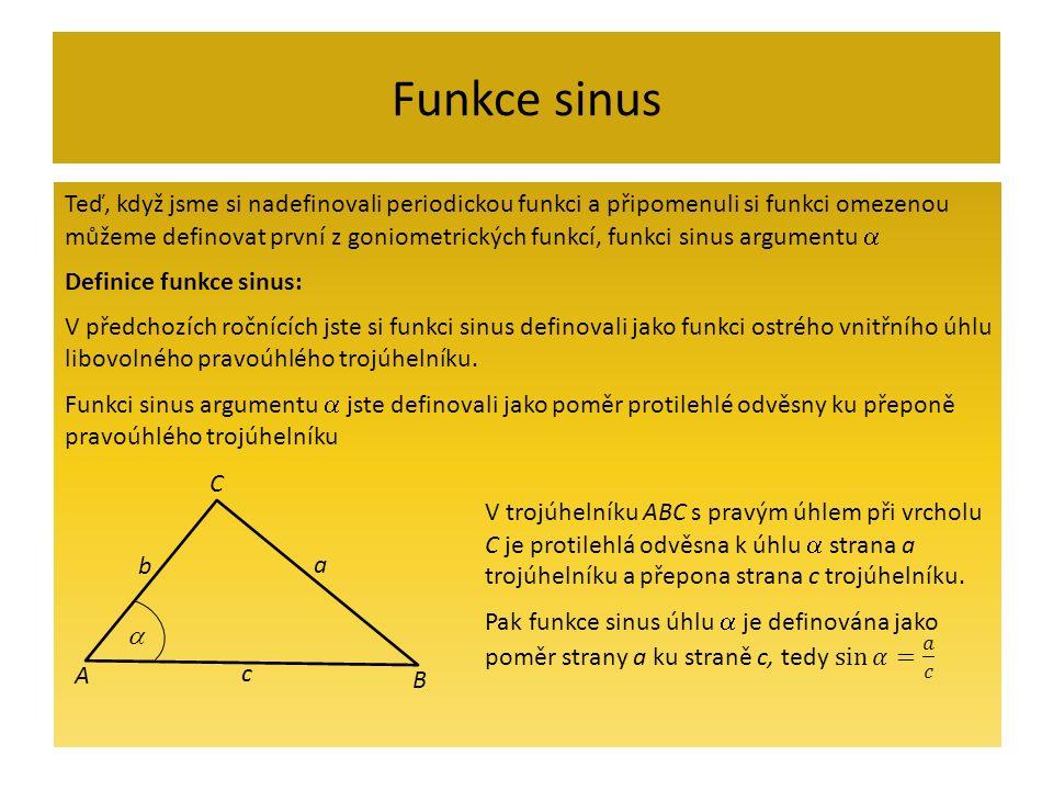 Funkce sinus Teď, když jsme si nadefinovali periodickou funkci a připomenuli si funkci omezenou můžeme definovat první z goniometrických funkcí, funkci sinus argumentu  Definice funkce sinus: V předchozích ročnících jste si funkci sinus definovali jako funkci ostrého vnitřního úhlu libovolného pravoúhlého trojúhelníku.