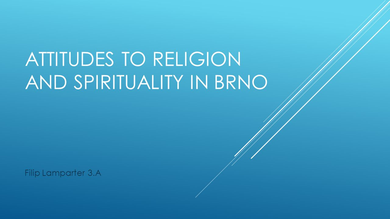 ATTITUDES TO RELIGION AND SPIRITUALITY IN BRNO Filip Lamparter 3.A