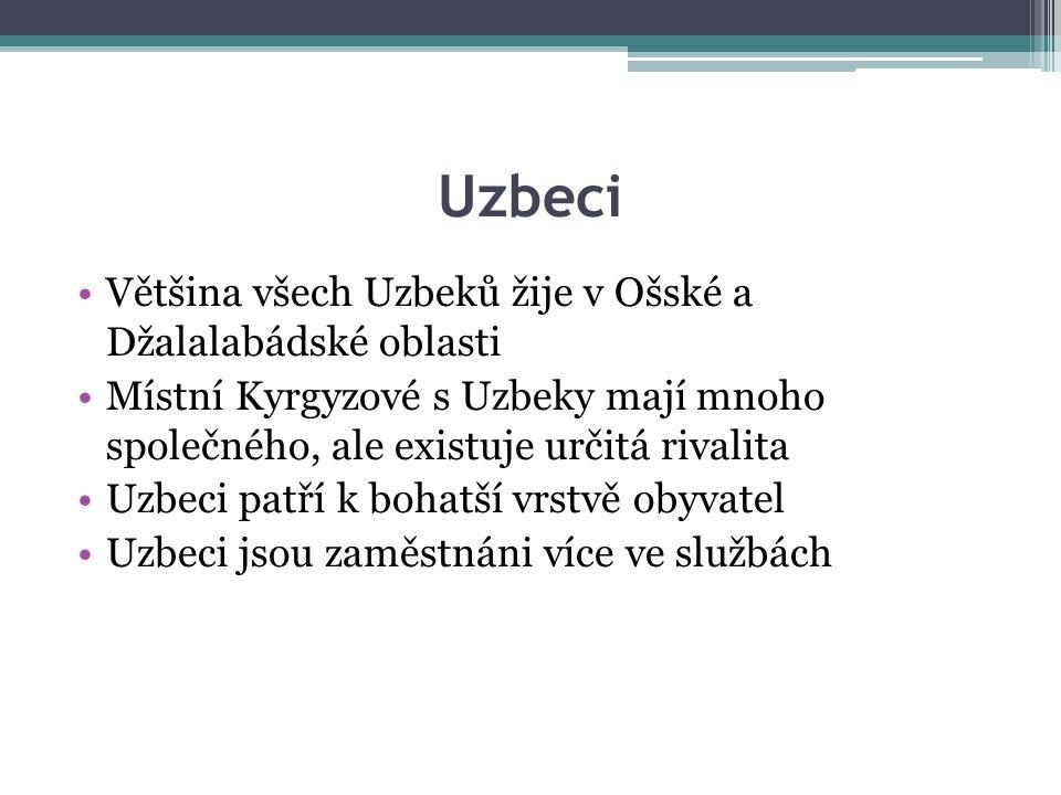 Uzbeci Většina všech Uzbeků žije v Ošské a Džalalabádské oblasti Místní Kyrgyzové s Uzbeky mají mnoho společného, ale existuje určitá rivalita Uzbeci patří k bohatší vrstvě obyvatel Uzbeci jsou zaměstnáni více ve službách