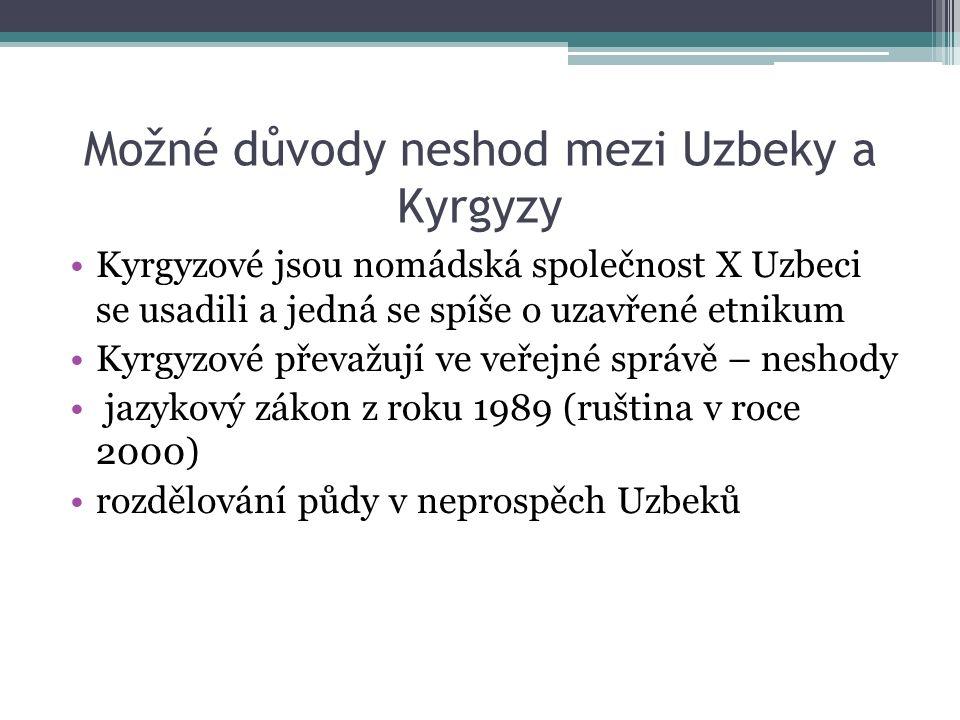 Možné důvody neshod mezi Uzbeky a Kyrgyzy Kyrgyzové jsou nomádská společnost X Uzbeci se usadili a jedná se spíše o uzavřené etnikum Kyrgyzové převažují ve veřejné správě – neshody jazykový zákon z roku 1989 (ruština v roce 2000) rozdělování půdy v neprospěch Uzbeků