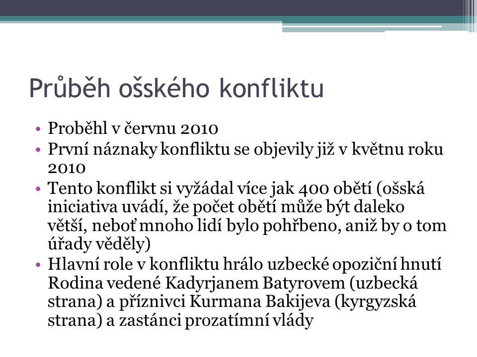 Průběh ošského konfliktu Proběhl v červnu 2010 První náznaky konfliktu se objevily již v květnu roku 2010 Tento konflikt si vyžádal více jak 400 obětí (ošská iniciativa uvádí, že počet obětí může být daleko větší, neboť mnoho lidí bylo pohřbeno, aniž by o tom úřady věděly) Hlavní role v konfliktu hrálo uzbecké opoziční hnutí Rodina vedené Kadyrjanem Batyrovem (uzbecká strana) a příznivci Kurmana Bakijeva (kyrgyzská strana) a zastánci prozatímní vlády