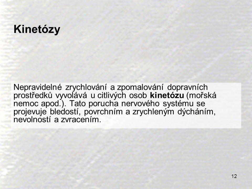 12 Kinetózy Nepravidelné zrychlování a zpomalování dopravních prostředků vyvolává u citlivých osob kinetózu (mořská nemoc apod.). Tato porucha nervové