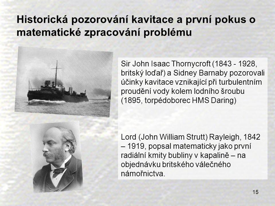 15 Historická pozorování kavitace a první pokus o matematické zpracování problému Sir John Isaac Thornycroft (1843 - 1928, britský loďař) a Sidney Bar