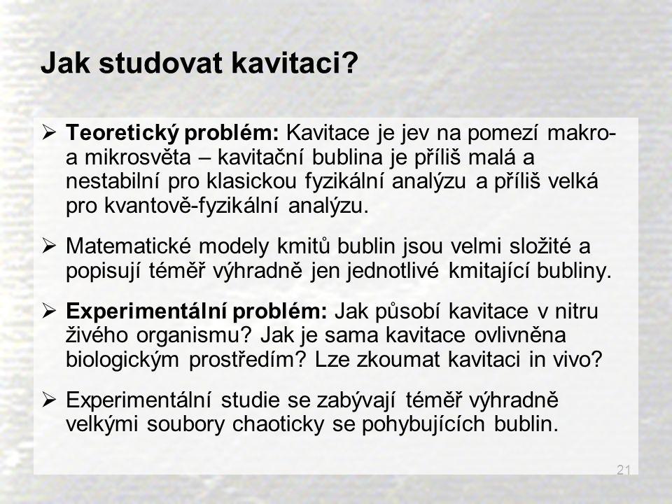 21 Jak studovat kavitaci?  Teoretický problém: Kavitace je jev na pomezí makro- a mikrosvěta – kavitační bublina je příliš malá a nestabilní pro klas