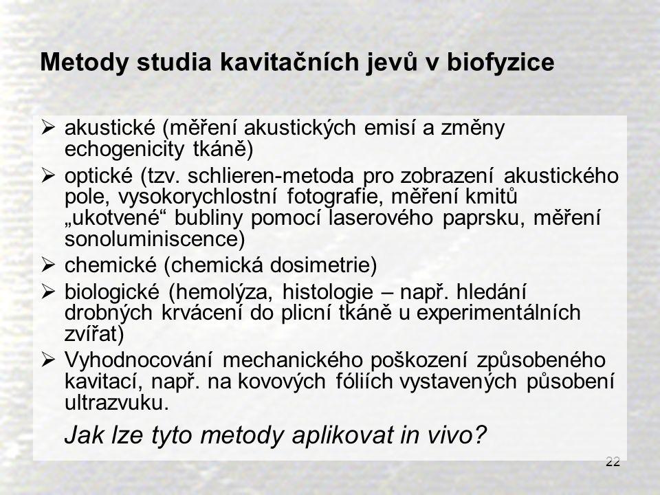 22 Metody studia kavitačních jevů v biofyzice  akustické (měření akustických emisí a změny echogenicity tkáně)  optické (tzv. schlieren-metoda pro z