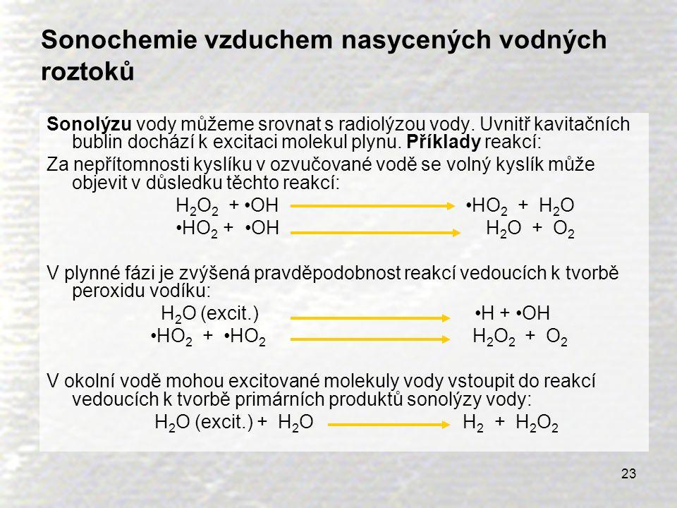 23 Sonochemie vzduchem nasycených vodných roztoků Sonolýzu vody můžeme srovnat s radiolýzou vody. Uvnitř kavitačních bublin dochází k excitaci molekul