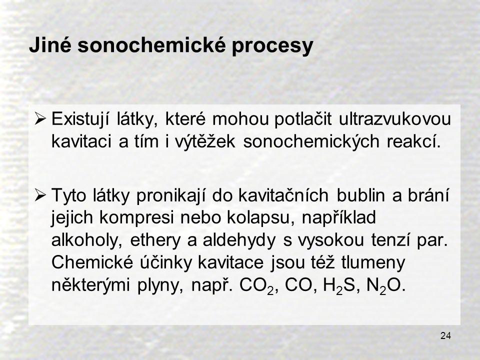 24 Jiné sonochemické procesy  Existují látky, které mohou potlačit ultrazvukovou kavitaci a tím i výtěžek sonochemických reakcí.  Tyto látky pronika