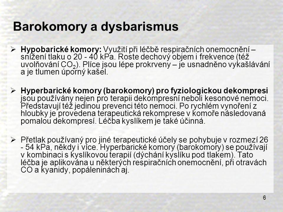 6 Barokomory a dysbarismus  Hypobarické komory: Využití při léčbě respiračních onemocnění – snížení tlaku o 20 - 40 kPa. Roste dechový objem i frekve