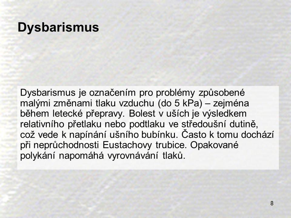 8 Dysbarismus Dysbarismus je označením pro problémy způsobené malými změnami tlaku vzduchu (do 5 kPa) – zejména během letecké přepravy. Bolest v uších