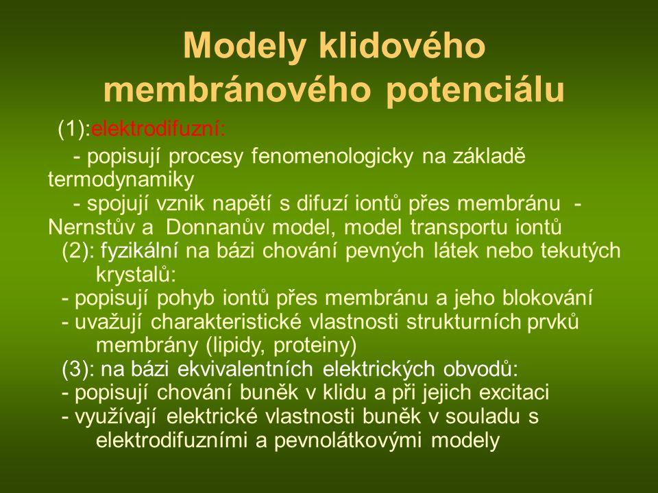 Modely klidového membránového potenciálu (1):elektrodifuzní: - popisují procesy fenomenologicky na základě termodynamiky - spojují vznik napětí s difuzí iontů přes membránu - Nernstův a Donnanův model, model transportu iontů (2): fyzikální na bázi chování pevných látek nebo tekutých krystalů: - popisují pohyb iontů přes membránu a jeho blokování - uvažují charakteristické vlastnosti strukturních prvků membrány (lipidy, proteiny) (3): na bázi ekvivalentních elektrických obvodů: - popisují chování buněk v klidu a při jejich excitaci - využívají elektrické vlastnosti buněk v souladu s elektrodifuzními a pevnolátkovými modely