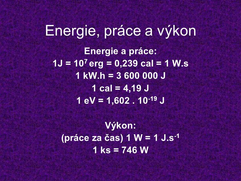 Energie, práce a výkon Energie a práce: 1J = 10 7 erg = 0,239 cal = 1 W.s 1 kW.h = 3 600 000 J 1 cal = 4,19 J 1 eV = 1,602. 10 -19 J Výkon: (práce za