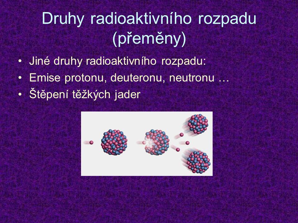 Druhy radioaktivního rozpadu (přeměny) Jiné druhy radioaktivního rozpadu: Emise protonu, deuteronu, neutronu … Štěpení těžkých jader