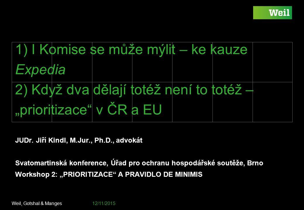 """Weil, Gotshal & Manges 12/11/2015 Footer / document number goes here 1) I Komise se může mýlit – ke kauze Expedia 2) Když dva dělají totéž není to totéž – """"prioritizace v ČR a EU JUDr."""