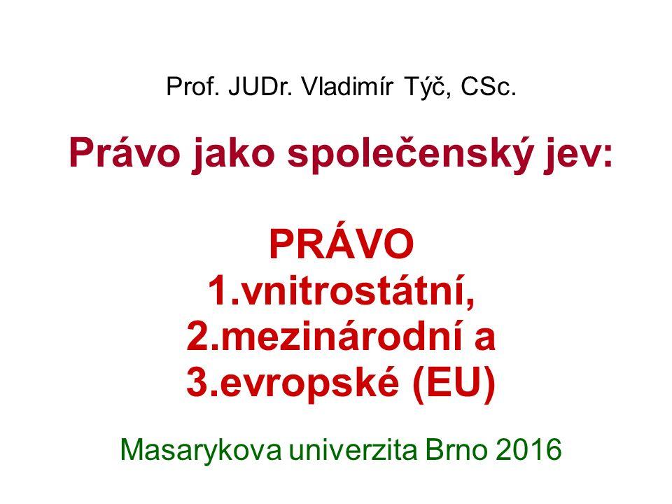 Prof. JUDr. Vladimír Týč, CSc. Právo jako společenský jev: PRÁVO 1.vnitrostátní, 2.mezinárodní a 3.evropské (EU) Masarykova univerzita Brno 2016