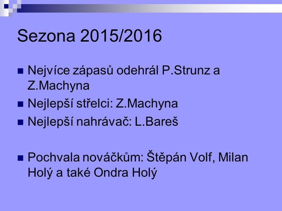Sezona 2015/2016 Nejvíce zápasů odehrál P.Strunz a Z.Machyna Nejlepší střelci: Z.Machyna Nejlepší nahrávač: L.Bareš Pochvala nováčkům: Štěpán Volf, Milan Holý a také Ondra Holý