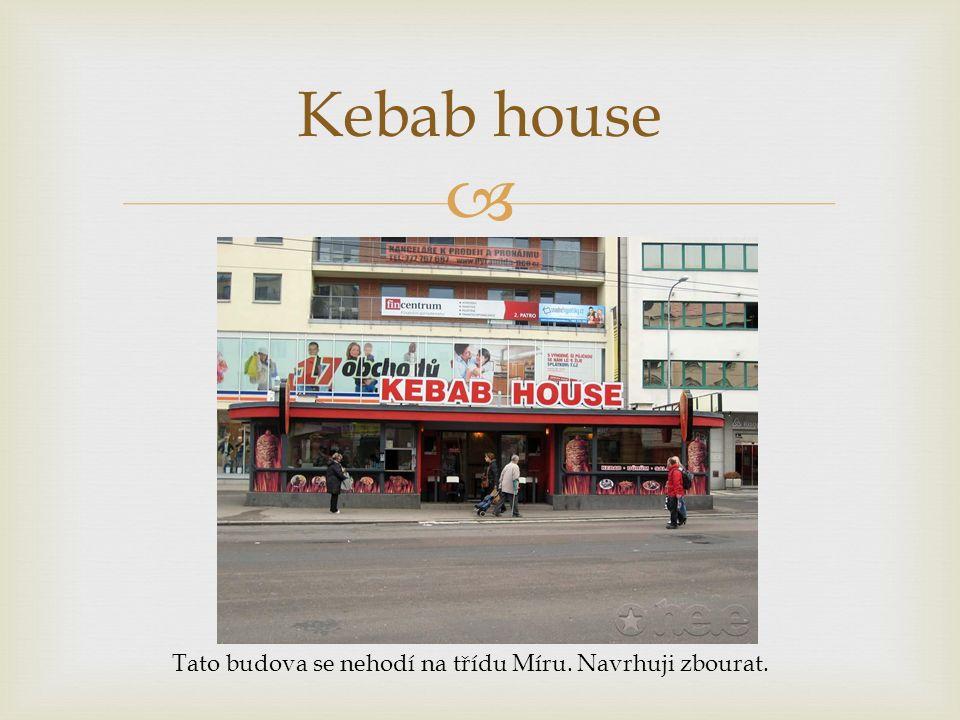  Kebab house Tato budova se nehodí na třídu Míru. Navrhuji zbourat.
