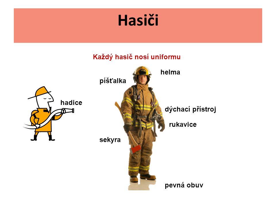 Hasiči Každý hasič nosí uniformu helma rukavice pevná obuv dýchací přístroj sekyra píšťalka hadice