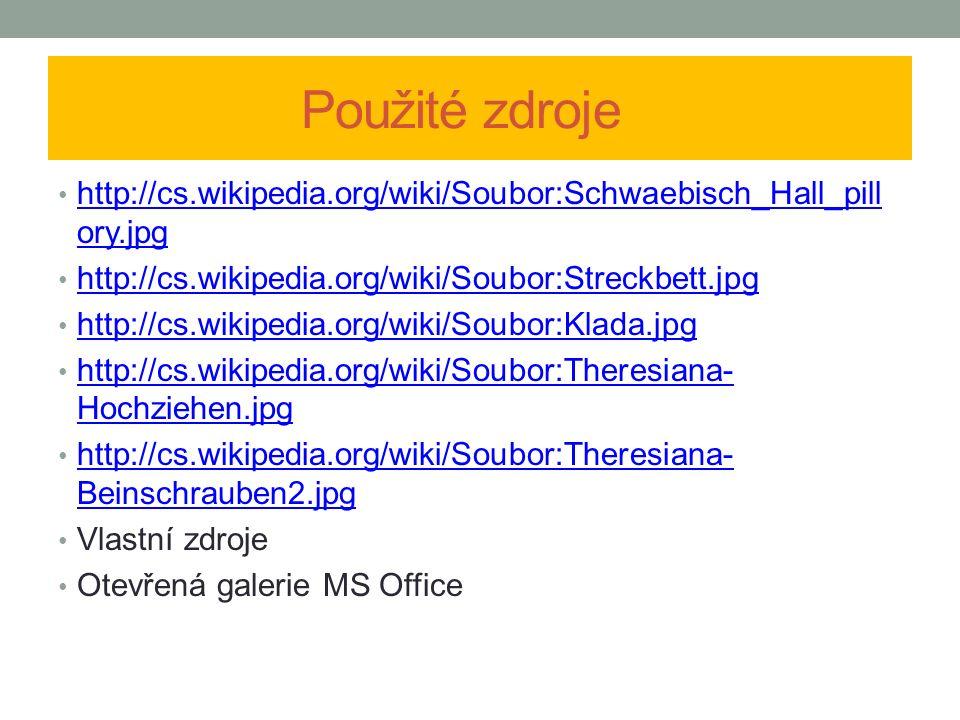 Použité zdroje http://cs.wikipedia.org/wiki/Soubor:Schwaebisch_Hall_pill ory.jpg http://cs.wikipedia.org/wiki/Soubor:Schwaebisch_Hall_pill ory.jpg http://cs.wikipedia.org/wiki/Soubor:Streckbett.jpg http://cs.wikipedia.org/wiki/Soubor:Klada.jpg http://cs.wikipedia.org/wiki/Soubor:Theresiana- Hochziehen.jpg http://cs.wikipedia.org/wiki/Soubor:Theresiana- Hochziehen.jpg http://cs.wikipedia.org/wiki/Soubor:Theresiana- Beinschrauben2.jpg http://cs.wikipedia.org/wiki/Soubor:Theresiana- Beinschrauben2.jpg Vlastní zdroje Otevřená galerie MS Office