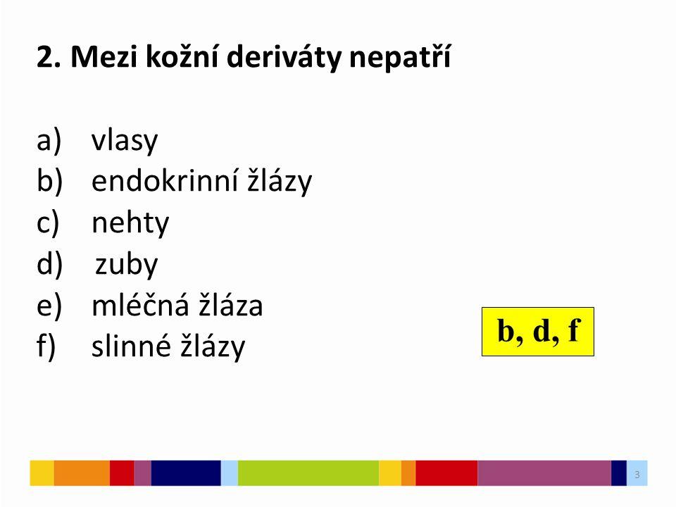 2. Mezi kožní deriváty nepatří a)vlasy b)endokrinní žlázy c)nehty d) zuby e)mléčná žláza f)slinné žlázy b, d, f 3