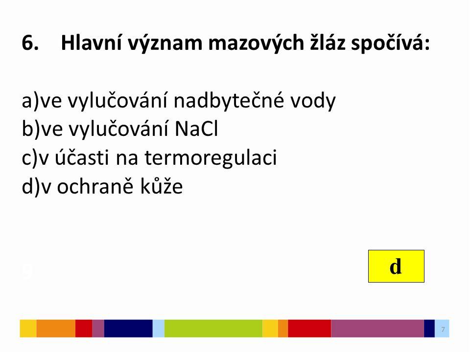 6. Hlavní význam mazových žláz spočívá: a)ve vylučování nadbytečné vody b)ve vylučování NaCl c)v účasti na termoregulaci d)v ochraně kůže 9 d 7