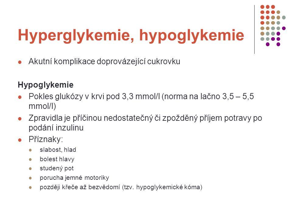 Hyperglykemie, hypoglykemie Hyperglykemie Zvýšení hladiny glukózy v krvi nad normu Příčinou může být nedostatečná aplikace inzulinu, přejedení, stres Příznaky: acetonový zápach z úst teplá, suchá kůže, sliznice nadměrná žízeň nadměrné močení snížené napětí kůže pocit na zvracení