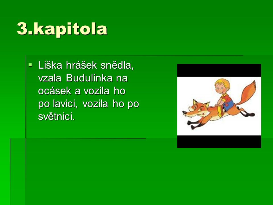 3.kapitola  Liška hrášek snědla, vzala Budulínka na ocásek a vozila ho po lavici, vozila ho po světnici.