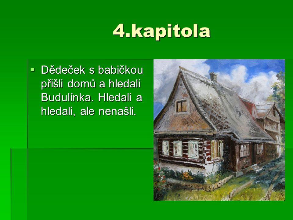 4.kapitola 4.kapitola  Dědeček s babičkou přišli domů a hledali Budulínka. Hledali a hledali, ale nenašli.