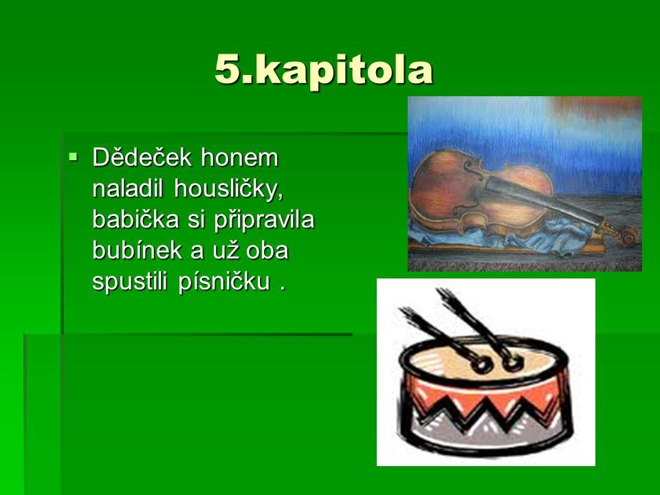 5.kapitola 5.kapitola  Dědeček honem naladil housličky, babička si připravila bubínek a už oba spustili písničku.