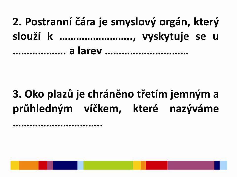 2. Postranní čára je smyslový orgán, který slouží k …………………….., vyskytuje se u ……………….