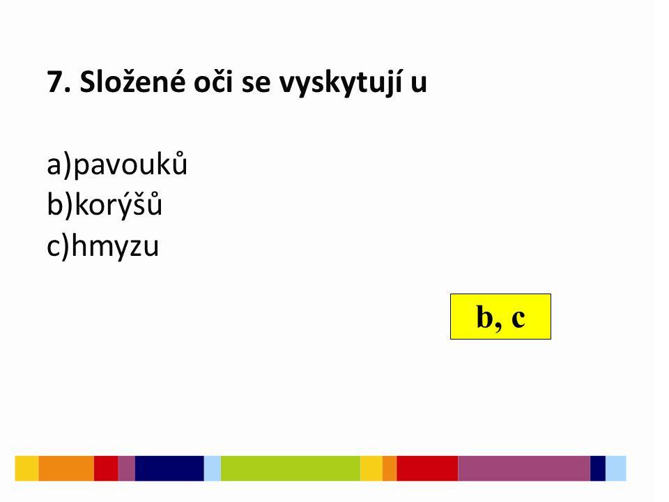 7. Složené oči se vyskytují u a)pavouků b)korýšů c)hmyzu b, c