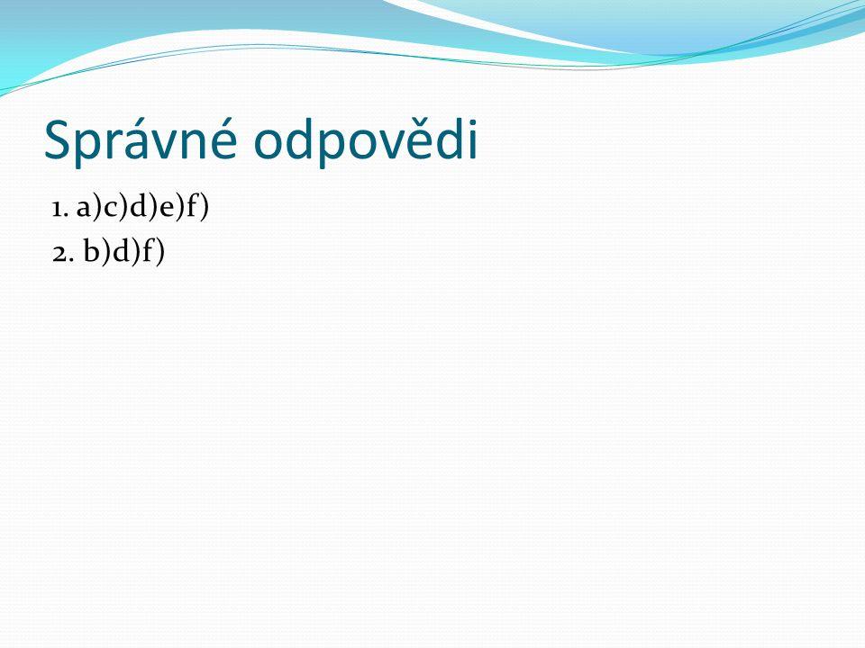 Správné odpovědi 1. a)c)d)e)f) 2. b)d)f)
