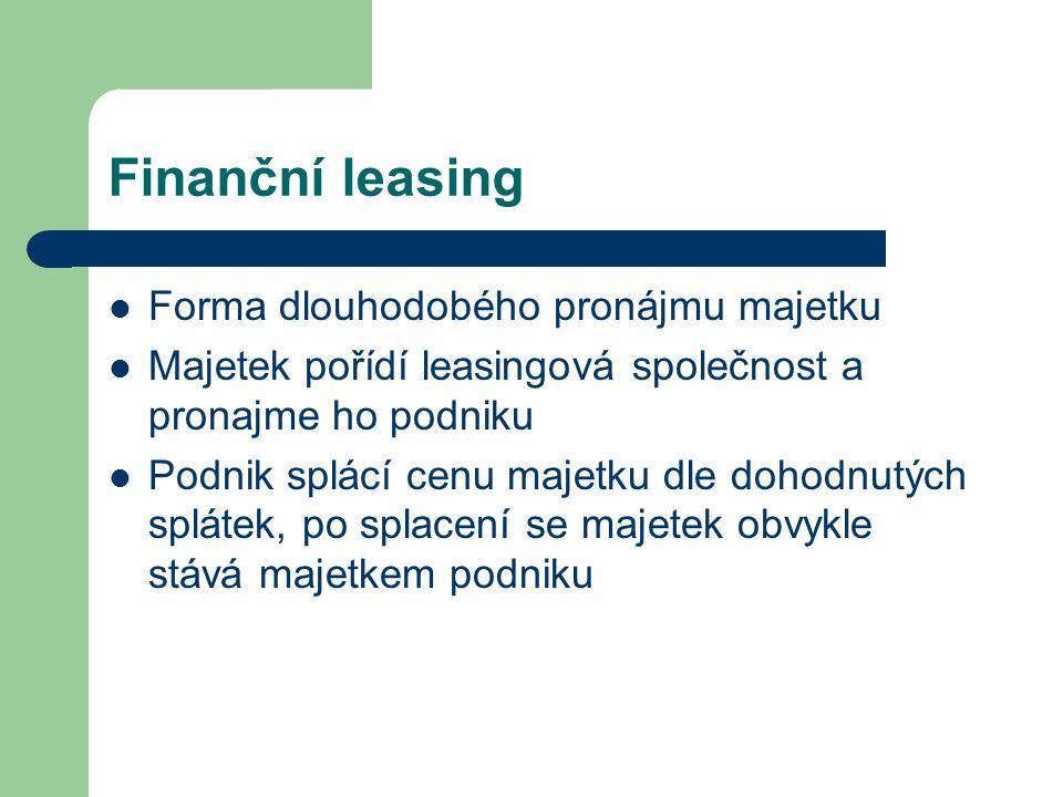 Finanční leasing Forma dlouhodobého pronájmu majetku Majetek pořídí leasingová společnost a pronajme ho podniku Podnik splácí cenu majetku dle dohodnutých splátek, po splacení se majetek obvykle stává majetkem podniku