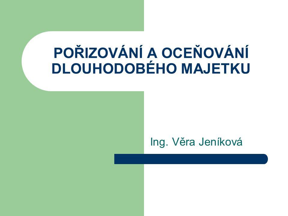 POŘIZOVÁNÍ A OCEŇOVÁNÍ DLOUHODOBÉHO MAJETKU Ing. Věra Jeníková
