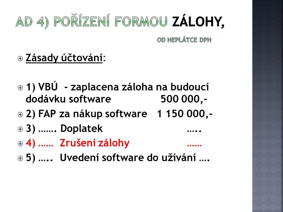  Zásady účtování:  1) VBÚ - zaplacena záloha na budoucí dodávku software 500 000,-  2) FAP za nákup software 1 150 000,-  3) ……. Doplatek…..  4)