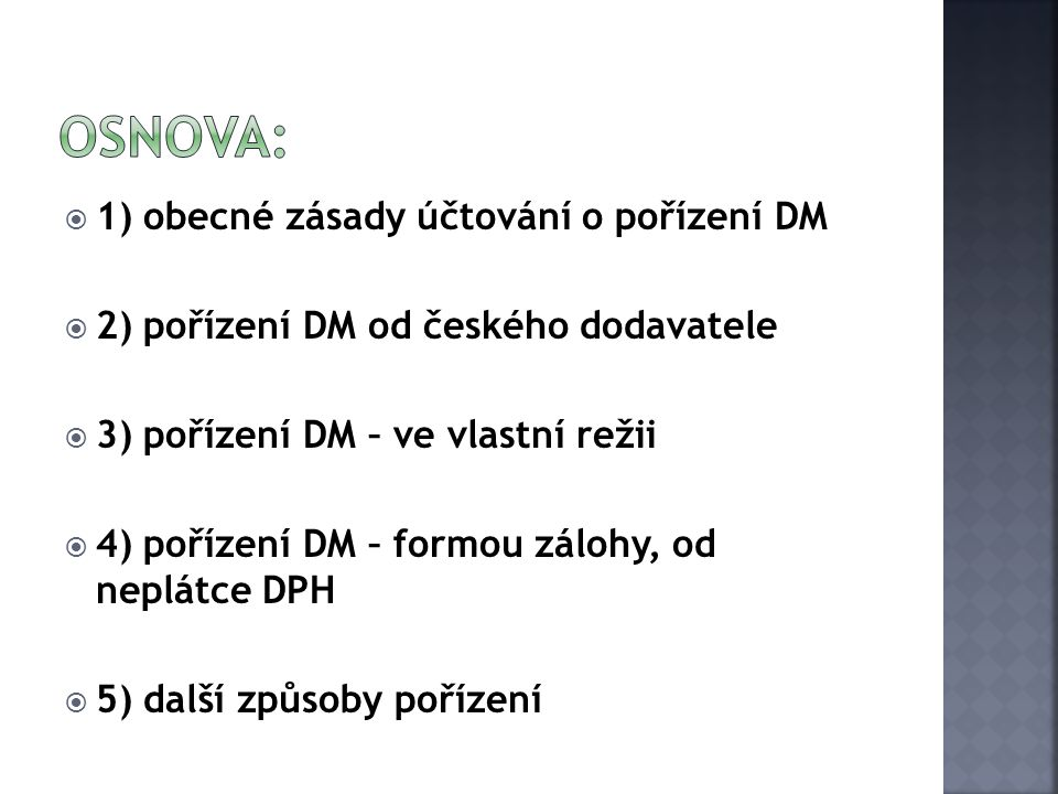  1) obecné zásady účtování o pořízení DM  2) pořízení DM od českého dodavatele  3) pořízení DM – ve vlastní režii  4) pořízení DM – formou zálohy,