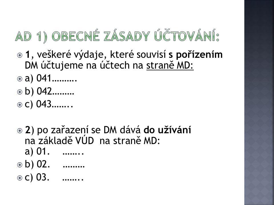  1, veškeré výdaje, které souvisí s pořízením DM účtujeme na účtech na straně MD:  a) 041……….  b) 042………  c) 043……..  2) po zařazení se DM dává d