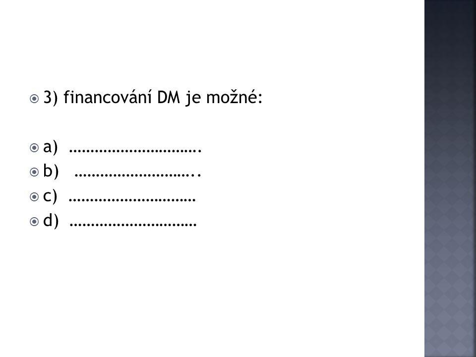  3) financování DM je možné:  a) ………………………….  b) ………………………..  c) …………………………  d) …………………………